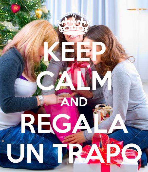 KEEP CALM AND REGALA UN TRAPO