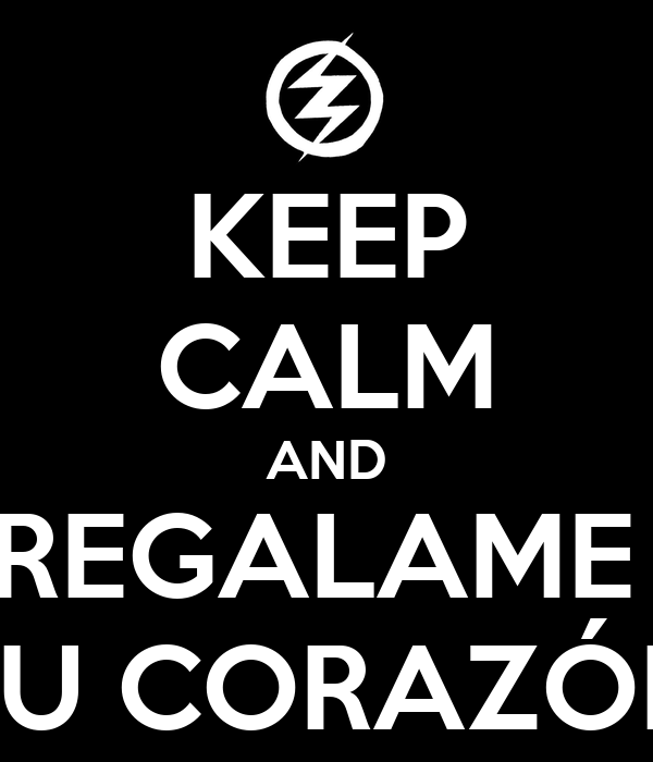KEEP CALM AND REGALAME  TU CORAZÓN