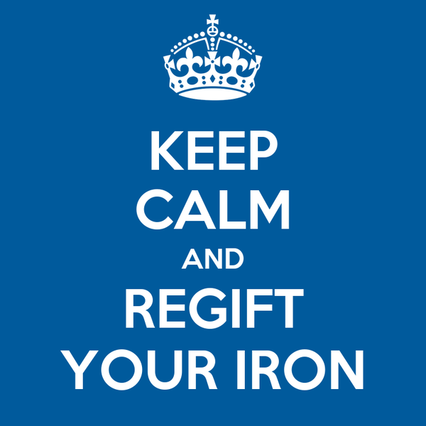 KEEP CALM AND REGIFT YOUR IRON