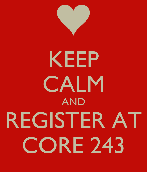 KEEP CALM AND REGISTER AT CORE 243