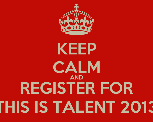 KEEP CALM AND REGISTER FOR THIS IS TALENT 2013
