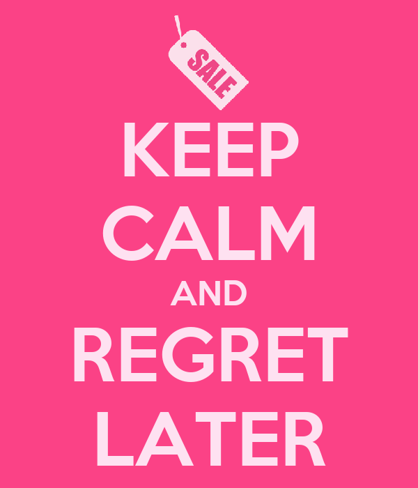 KEEP CALM AND REGRET LATER