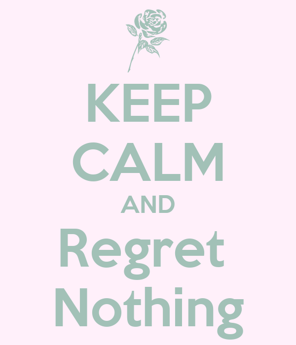 KEEP CALM AND Regret  Nothing