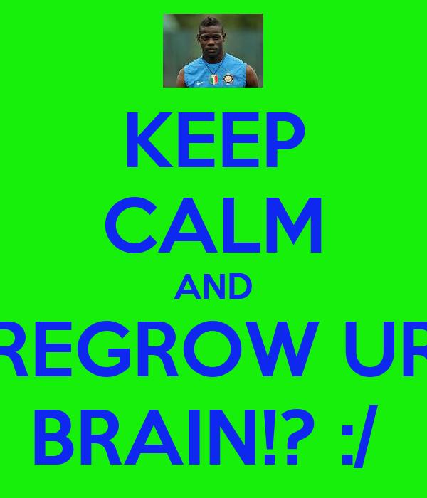 KEEP CALM AND REGROW UR BRAIN!? :/