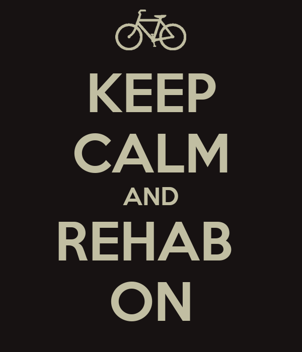 KEEP CALM AND REHAB  ON