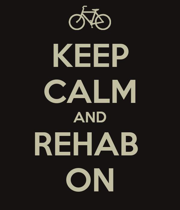 KEEP CALM AND REHAB  ON