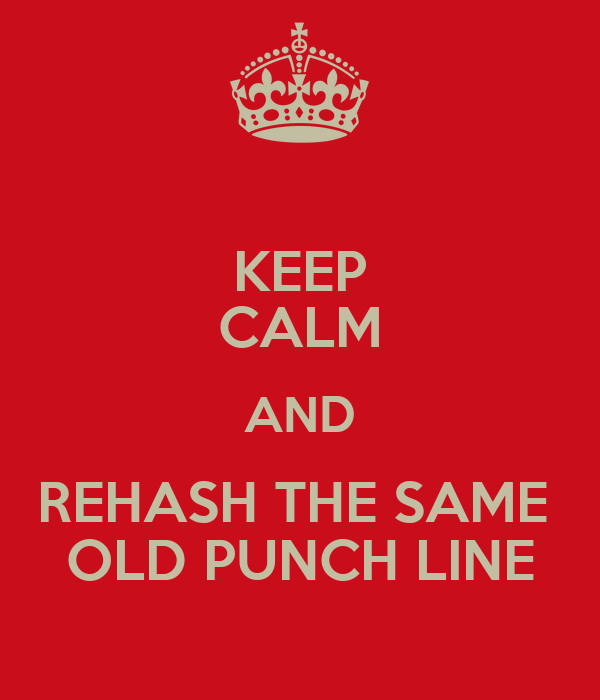 KEEP CALM AND REHASH THE SAME  OLD PUNCH LINE