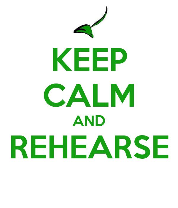 KEEP CALM AND REHEARSE
