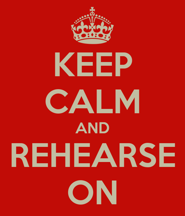 KEEP CALM AND REHEARSE ON