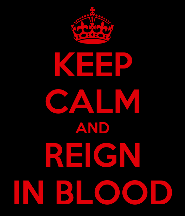 KEEP CALM AND REIGN IN BLOOD