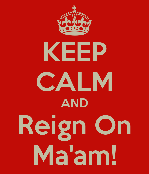 KEEP CALM AND Reign On Ma'am!