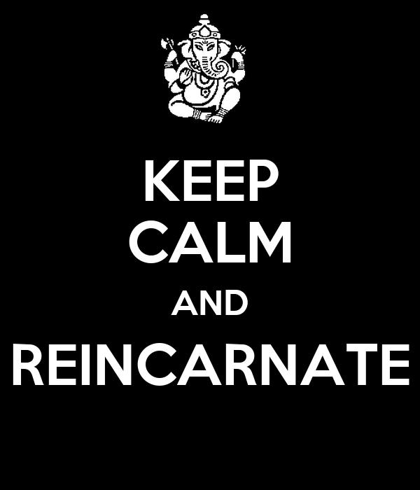 KEEP CALM AND REINCARNATE