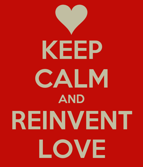 KEEP CALM AND REINVENT LOVE