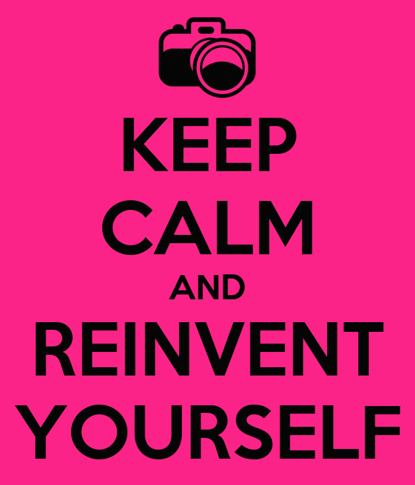 KEEP CALM AND REINVENT YOURSELF