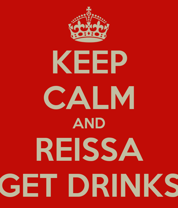 KEEP CALM AND REISSA GET DRINKS
