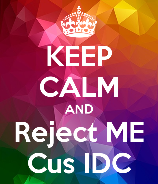 KEEP CALM AND Reject ME Cus IDC