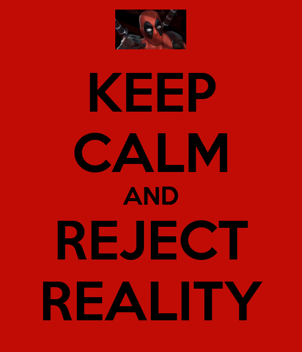 KEEP CALM AND REJECT REALITY