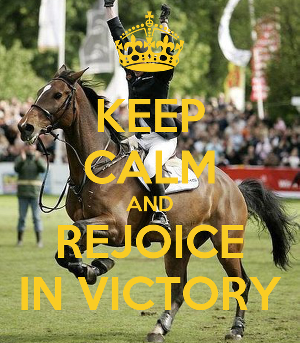 KEEP CALM AND REJOICE IN VICTORY