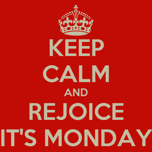 KEEP CALM AND REJOICE IT'S MONDAY