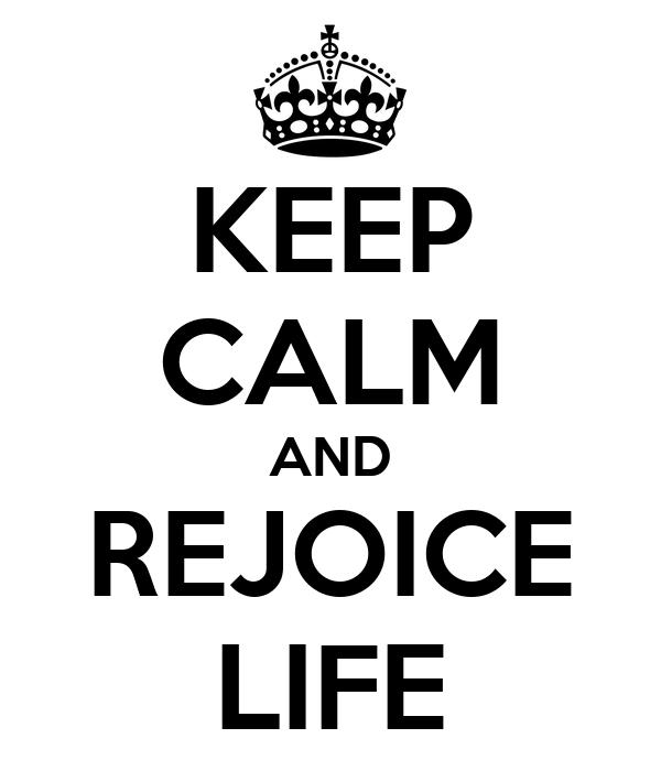 KEEP CALM AND REJOICE LIFE
