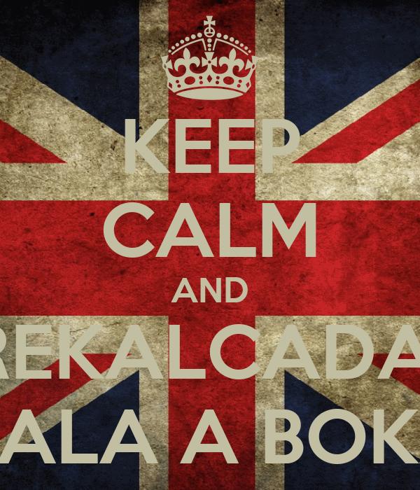 KEEP CALM AND REKALCADA  CALA A BOKA
