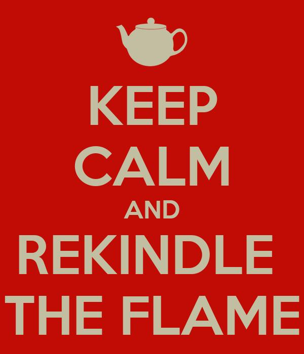 KEEP CALM AND REKINDLE  THE FLAME