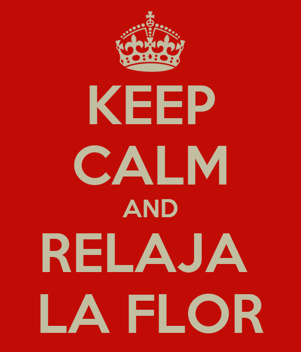KEEP CALM AND RELAJA  LA FLOR