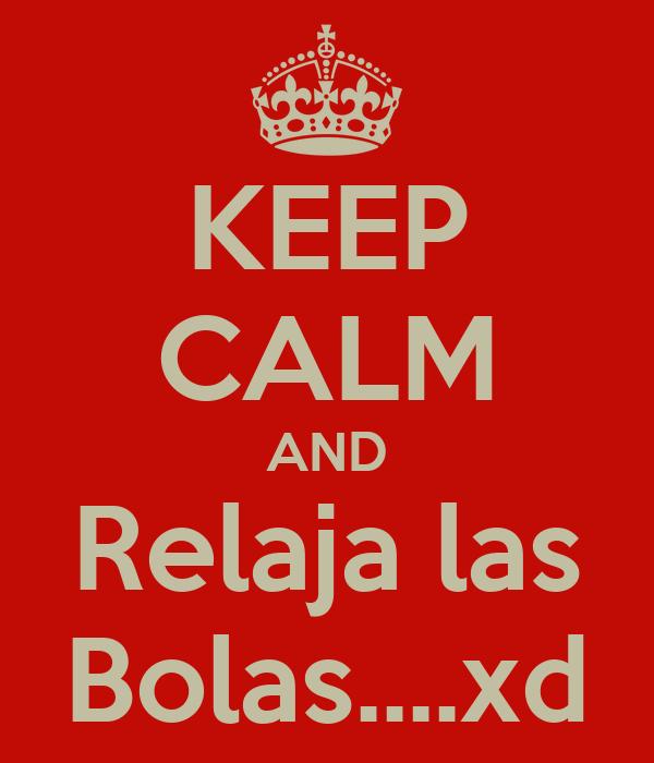 KEEP CALM AND Relaja las Bolas....xd