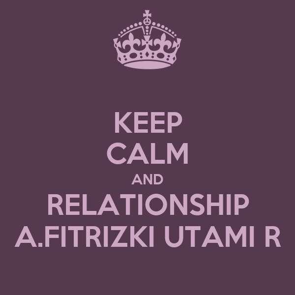 KEEP CALM AND RELATIONSHIP A.FITRIZKI UTAMI R