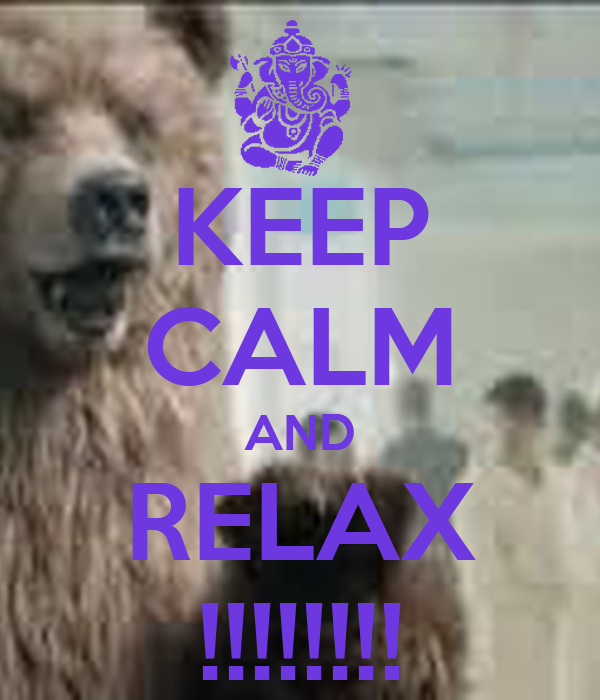 KEEP CALM AND RELAX !!!!!!!!