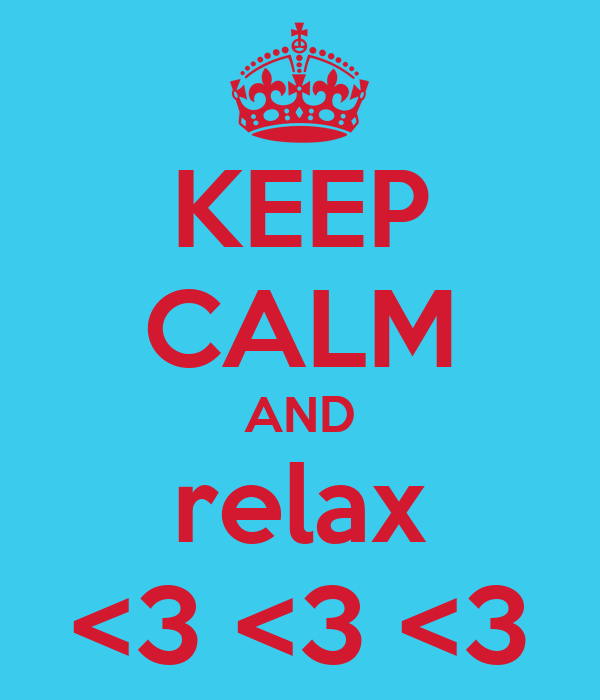 KEEP CALM AND relax <3 <3 <3