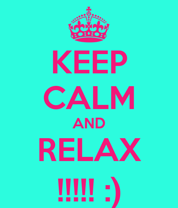 KEEP CALM AND RELAX !!!!! :)