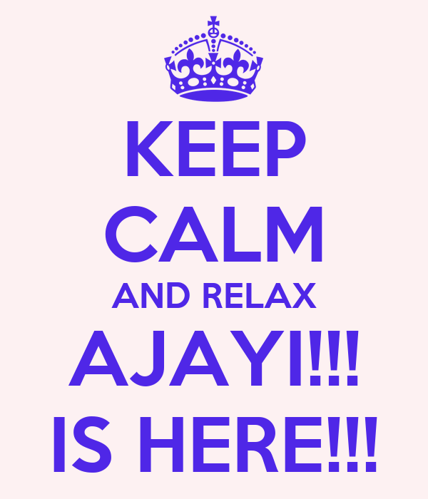 KEEP CALM AND RELAX AJAYI!!! IS HERE!!!