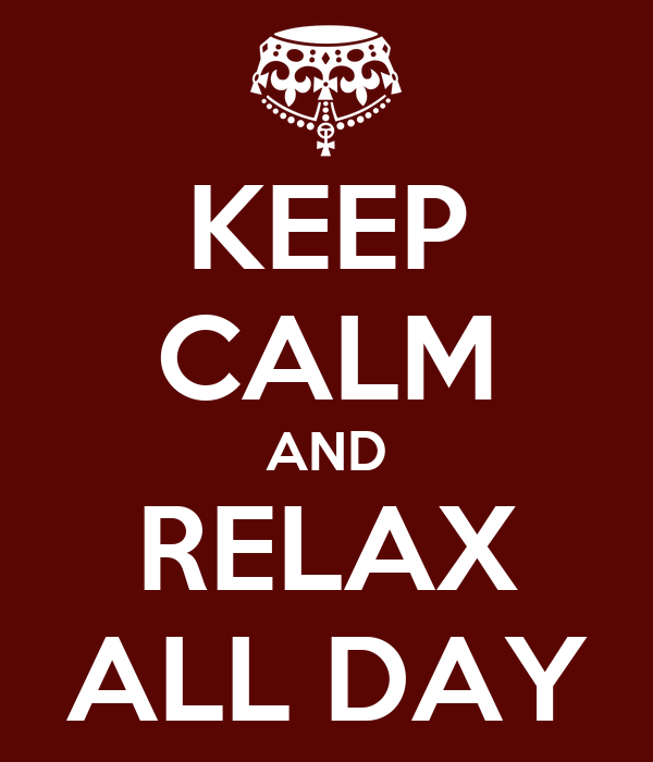 KEEP CALM AND RELAX ALL DAY
