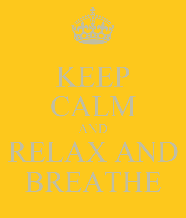 KEEP CALM AND RELAX AND BREATHE