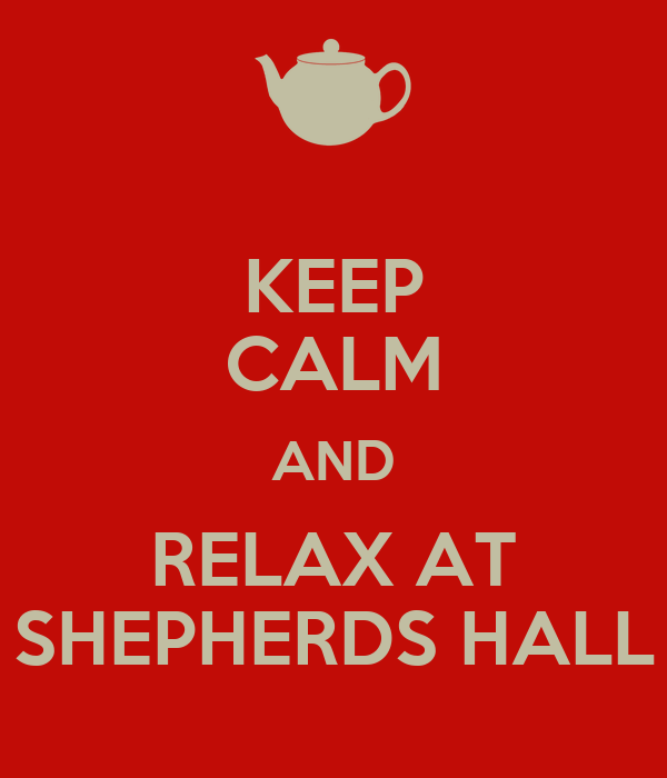 KEEP CALM AND RELAX AT SHEPHERDS HALL