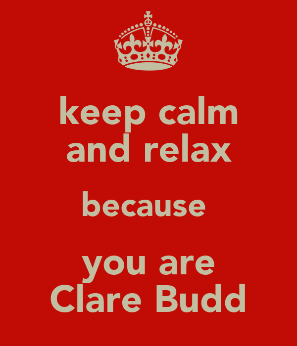 keep calm and relax because  you are Clare Budd