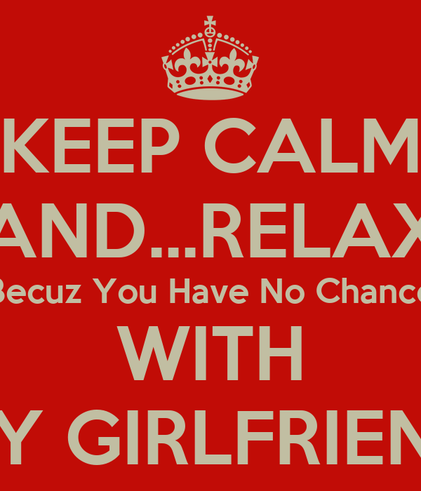 KEEP CALM AND...RELAX Becuz You Have No Chance WITH MY GIRLFRIEND