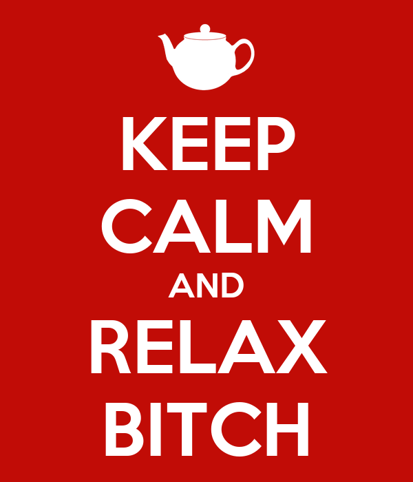 KEEP CALM AND RELAX BITCH
