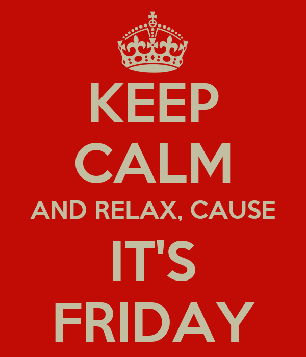 KEEP CALM AND RELAX, CAUSE IT'S FRIDAY