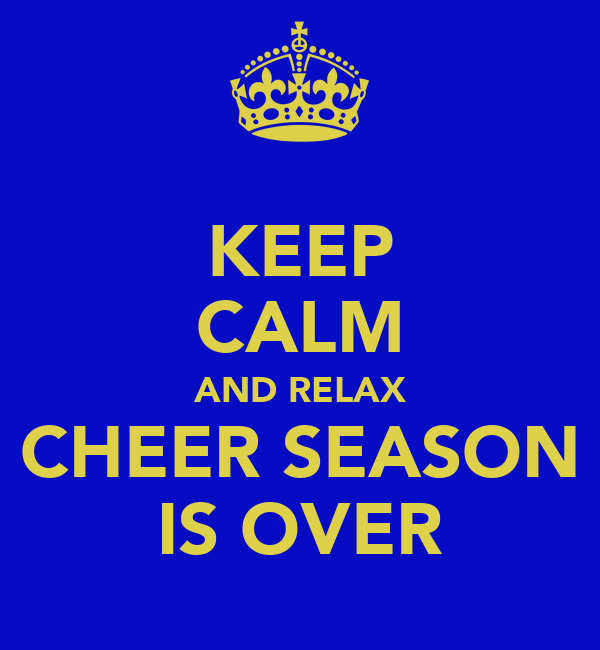 KEEP CALM AND RELAX CHEER SEASON IS OVER