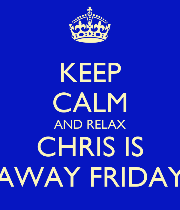 KEEP CALM AND RELAX CHRIS IS AWAY FRIDAY