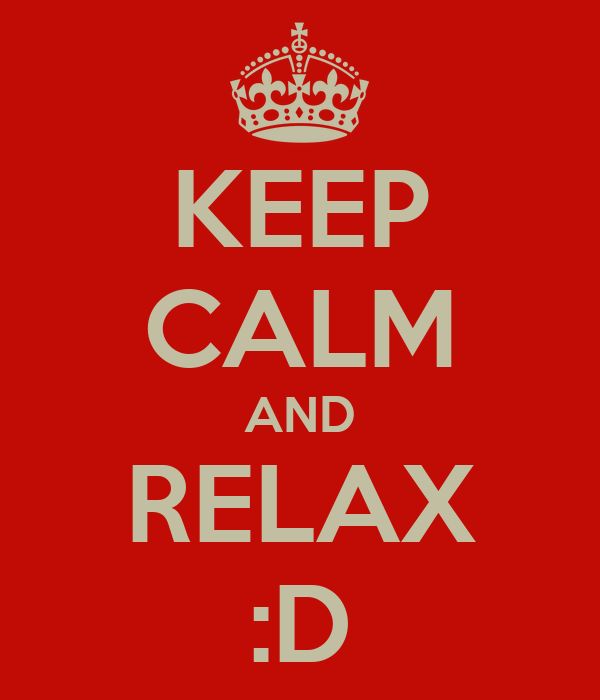 KEEP CALM AND RELAX :D