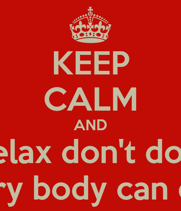 KEEP CALM AND Relax don't do it every body can do it