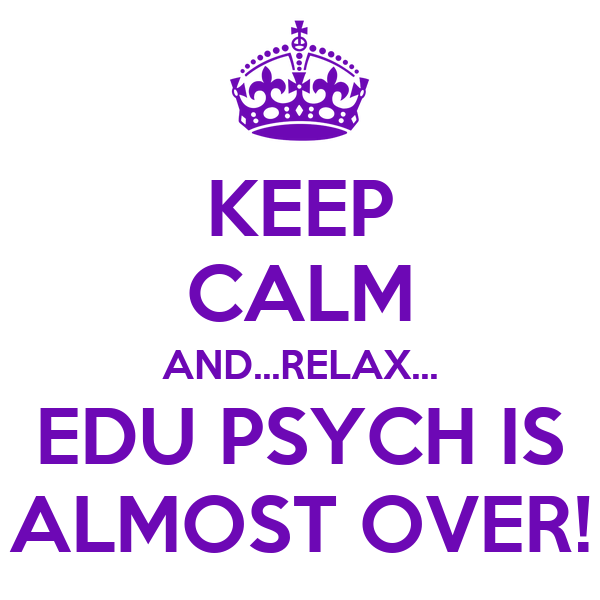KEEP CALM AND...RELAX... EDU PSYCH IS ALMOST OVER!