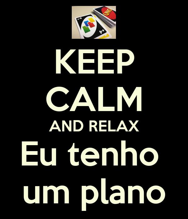 KEEP CALM AND RELAX Eu tenho  um plano