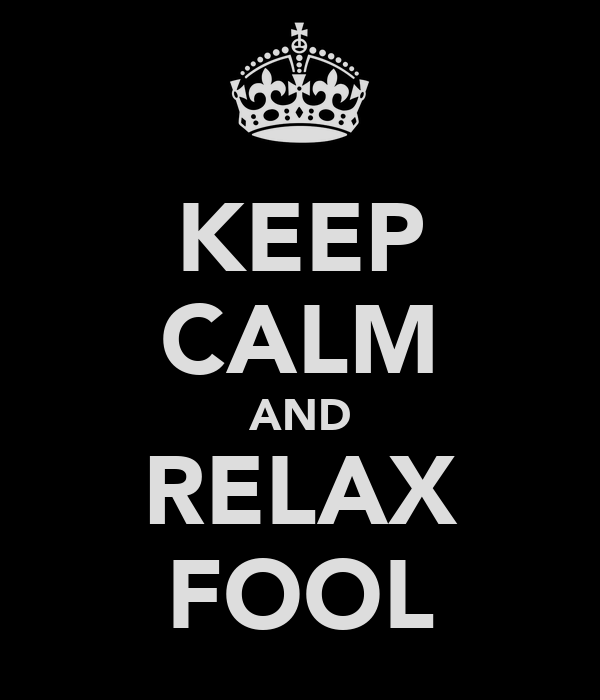 KEEP CALM AND RELAX FOOL
