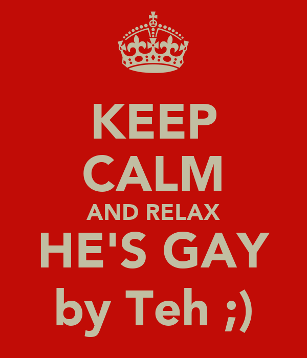 KEEP CALM AND RELAX HE'S GAY by Teh ;)