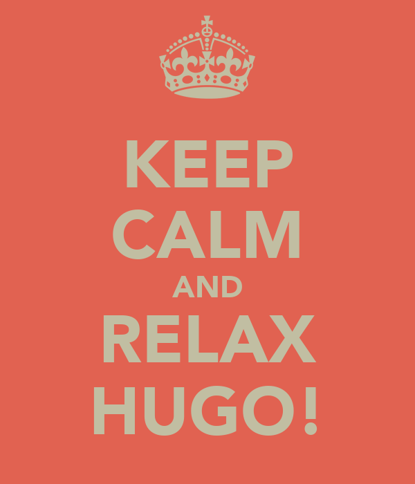 KEEP CALM AND RELAX HUGO!