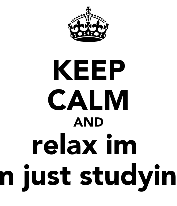 KEEP CALM AND relax im  im just studying